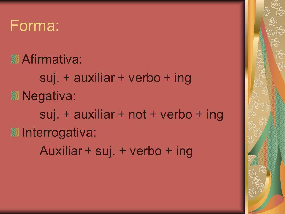 Forma: Afirmativa: suj. + auxiliar + verbo + ing Negativa: