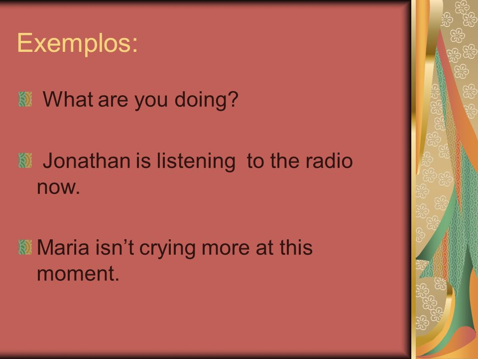 Exemplos: What are you doing Jonathan is listening to the radio now.