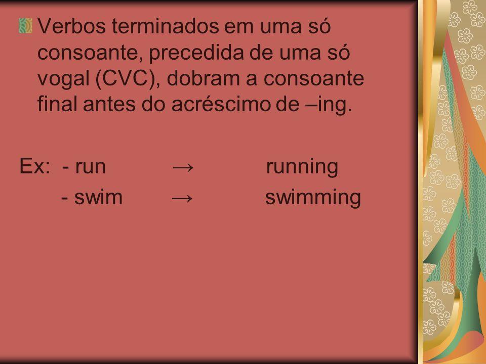Verbos terminados em uma só consoante, precedida de uma só vogal (CVC), dobram a consoante final antes do acréscimo de –ing.