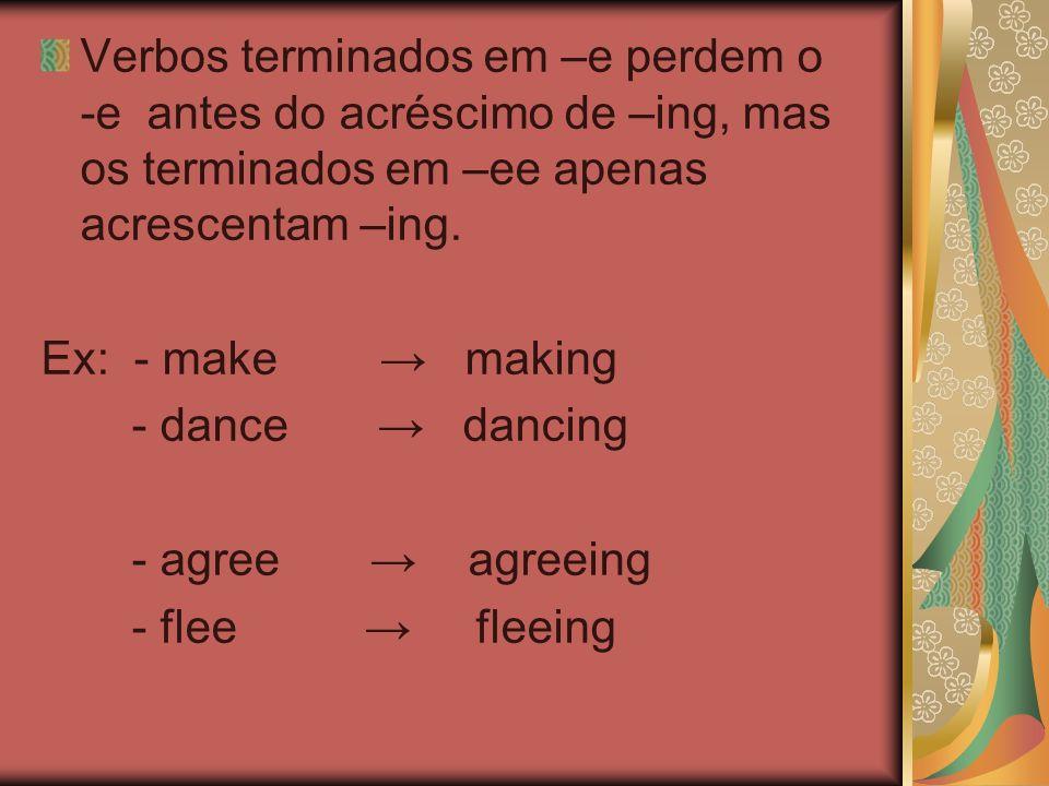 Verbos terminados em –e perdem o -e antes do acréscimo de –ing, mas os terminados em –ee apenas acrescentam –ing.