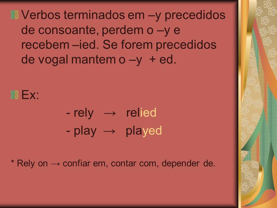 Verbos terminados em –y precedidos de consoante, perdem o –y e recebem –ied. Se forem precedidos de vogal mantem o –y + ed.