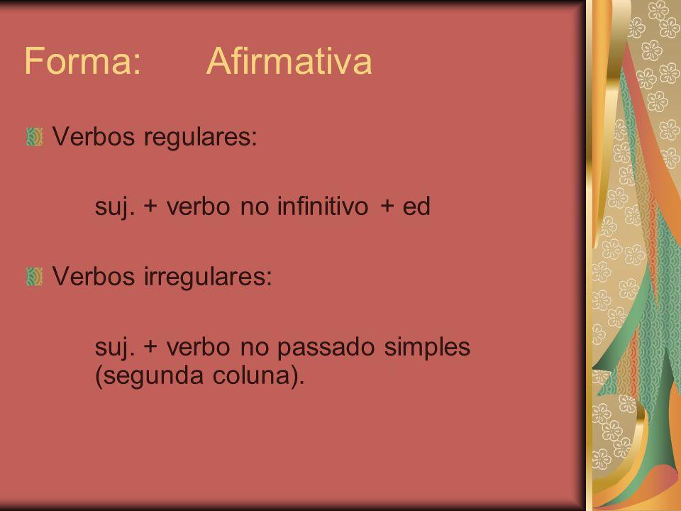 Forma: Afirmativa Verbos regulares: suj. + verbo no infinitivo + ed