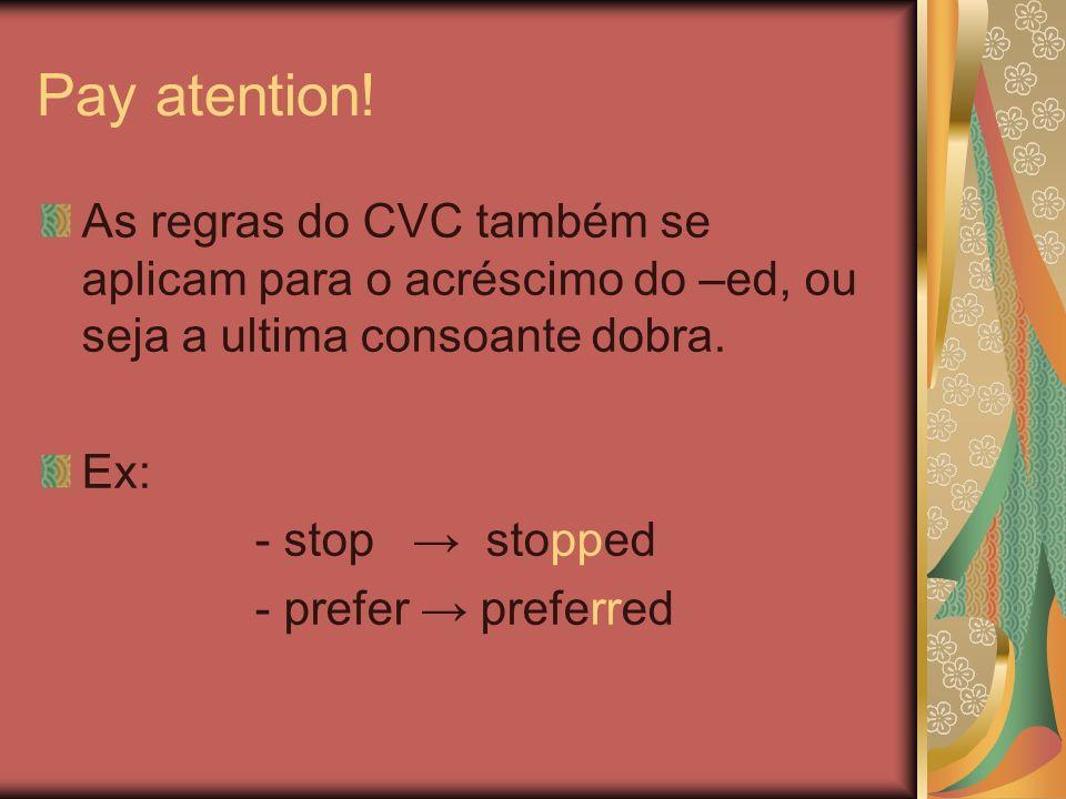 Pay atention! As regras do CVC também se aplicam para o acréscimo do –ed, ou seja a ultima consoante dobra.