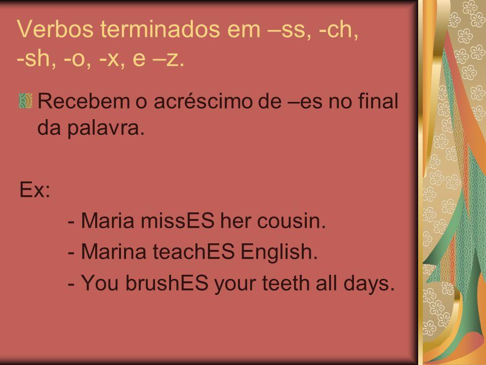 Verbos terminados em –ss, -ch, -sh, -o, -x, e –z.
