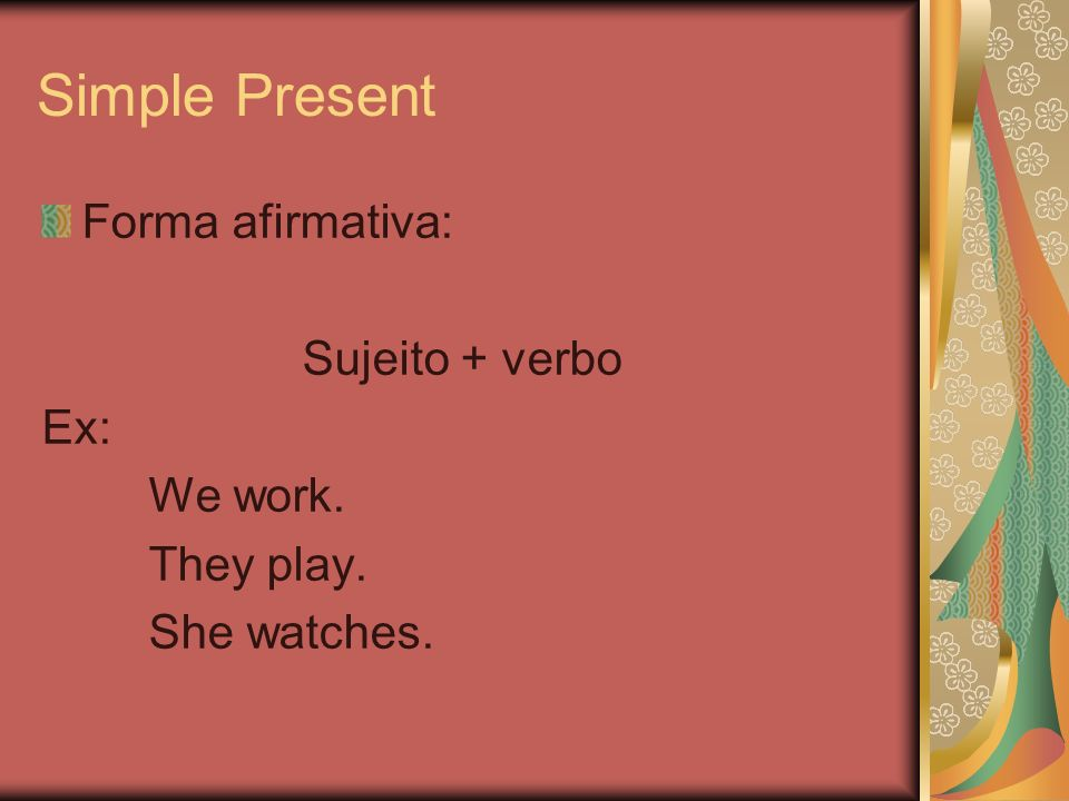 Simple Present Forma afirmativa: Sujeito + verbo Ex: We work.