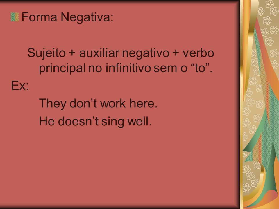 Forma Negativa: Sujeito + auxiliar negativo + verbo principal no infinitivo sem o to . Ex: They don't work here.