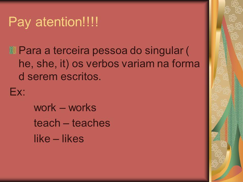 Pay atention!!!! Para a terceira pessoa do singular ( he, she, it) os verbos variam na forma d serem escritos.