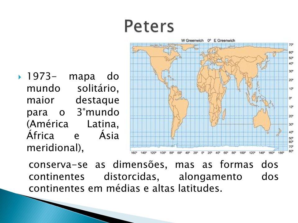 Peters 1973- mapa do mundo solitário, maior destaque para o 3°mundo (América Latina, África e Ásia meridional),