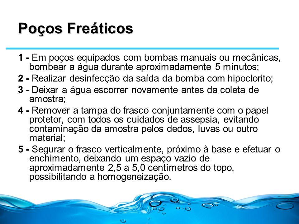 Poços Freáticos 1 - Em poços equipados com bombas manuais ou mecânicas, bombear a água durante aproximadamente 5 minutos;