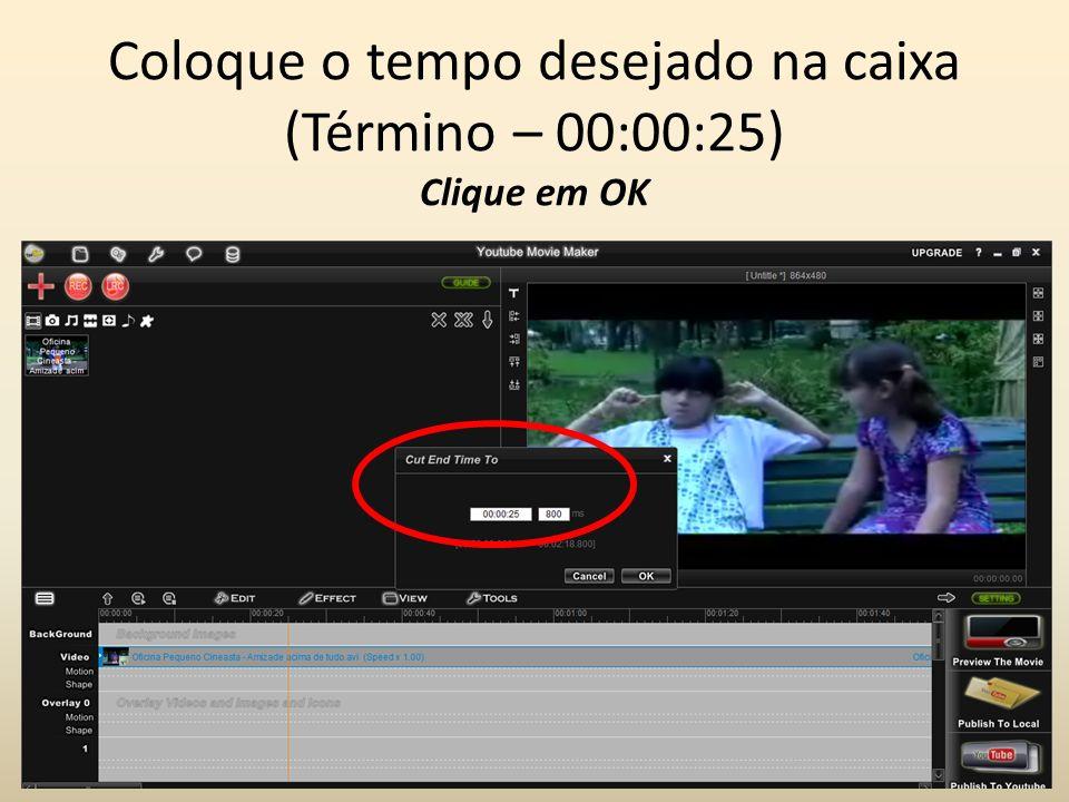 Coloque o tempo desejado na caixa (Término – 00:00:25) Clique em OK