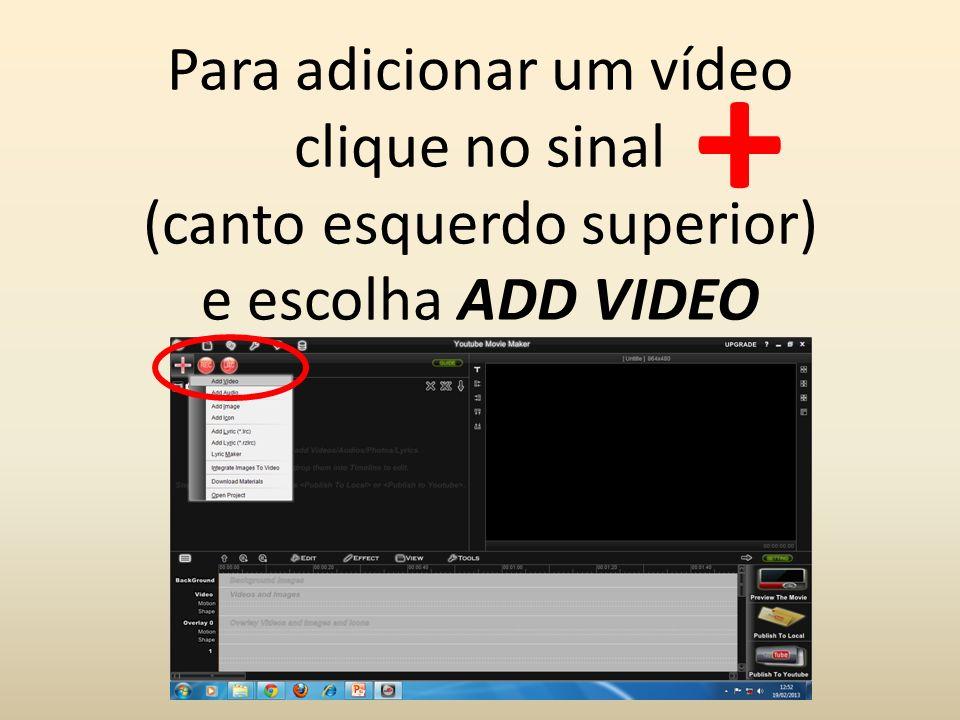 + Para adicionar um vídeo clique no sinal (canto esquerdo superior) e escolha ADD VIDEO.
