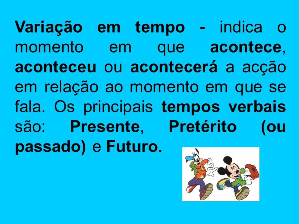 Variação em tempo - indica o momento em que acontece, aconteceu ou acontecerá a acção em relação ao momento em que se fala.