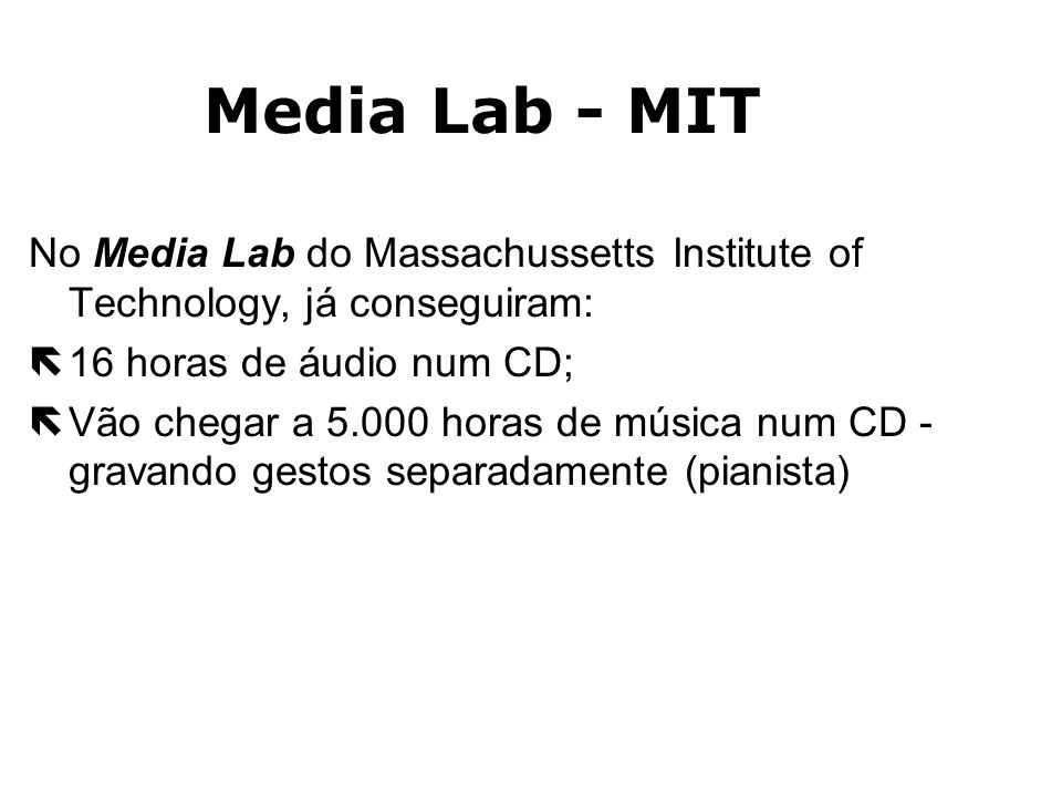 Media Lab - MIT No Media Lab do Massachussetts Institute of Technology, já conseguiram: 16 horas de áudio num CD;