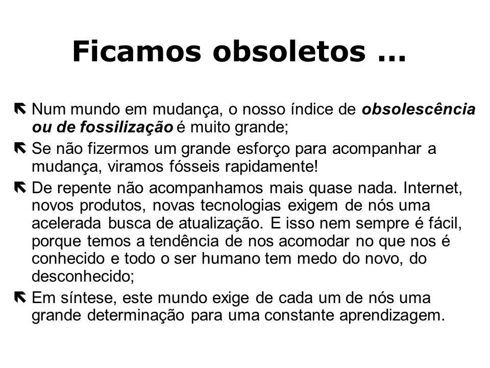 Ficamos obsoletos ...Num mundo em mudança, o nosso índice de obsolescência ou de fossilização é muito grande;