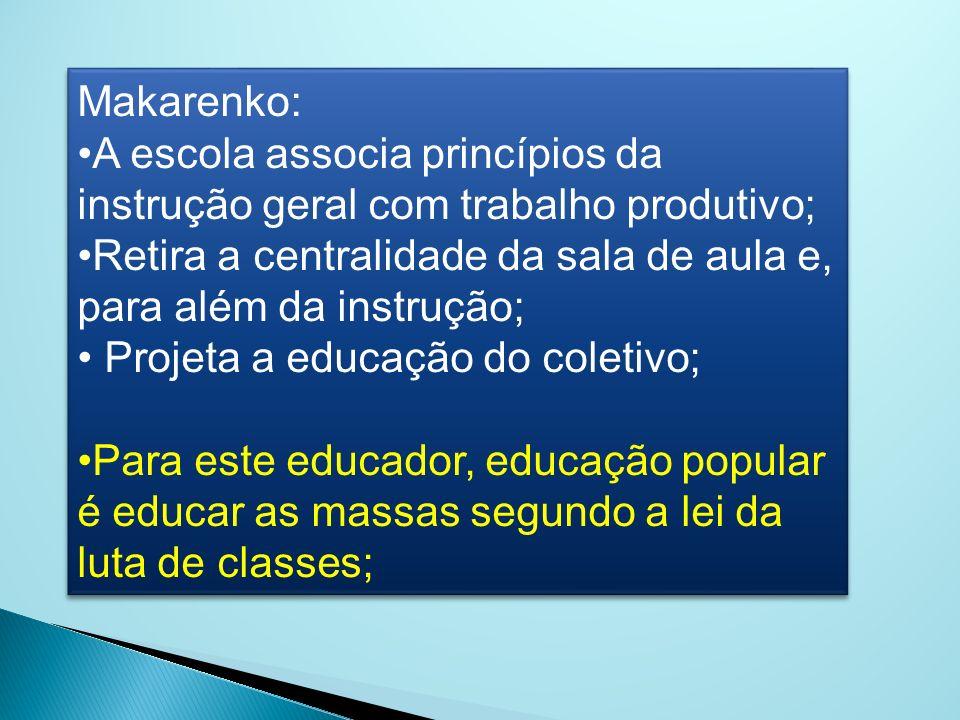 Makarenko: A escola associa princípios da instrução geral com trabalho produtivo; Retira a centralidade da sala de aula e, para além da instrução;