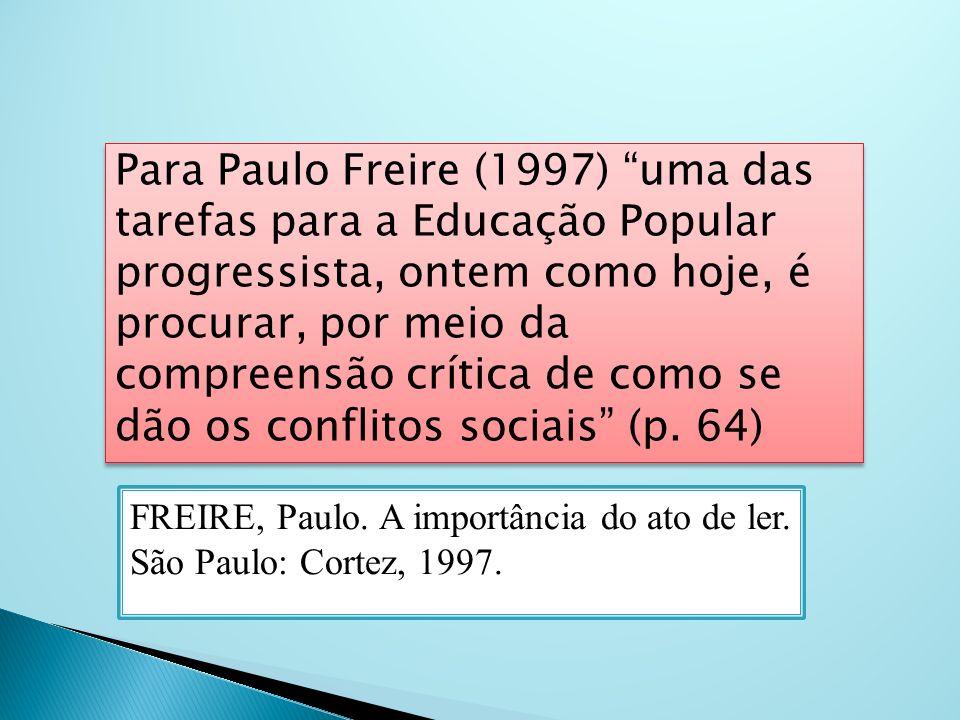 Para Paulo Freire (1997) uma das tarefas para a Educação Popular progressista, ontem como hoje, é procurar, por meio da compreensão crítica de como se dão os conflitos sociais (p. 64)