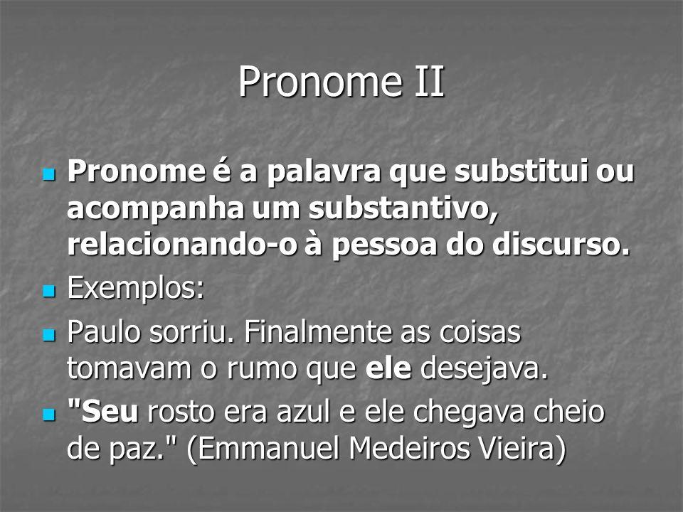 Pronome II Pronome é a palavra que substitui ou acompanha um substantivo, relacionando-o à pessoa do discurso.