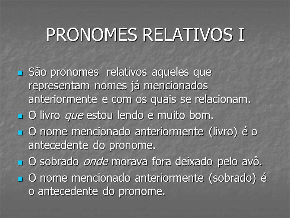 PRONOMES RELATIVOS I São pronomes relativos aqueles que representam nomes já mencionados anteriormente e com os quais se relacionam.