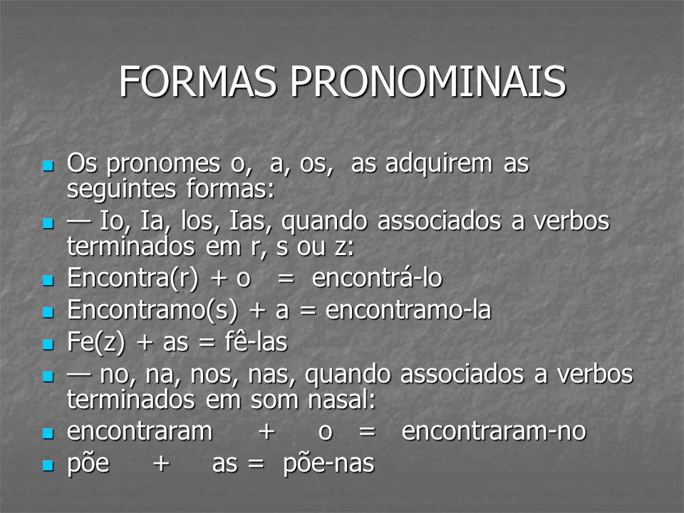 FORMAS PRONOMINAISOs pronomes o, a, os, as adquirem as seguintes formas: — Io, Ia, los, Ias, quando associados a verbos terminados em r, s ou z: