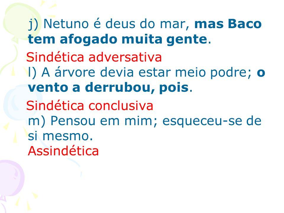 j) Netuno é deus do mar, mas Baco tem afogado muita gente.