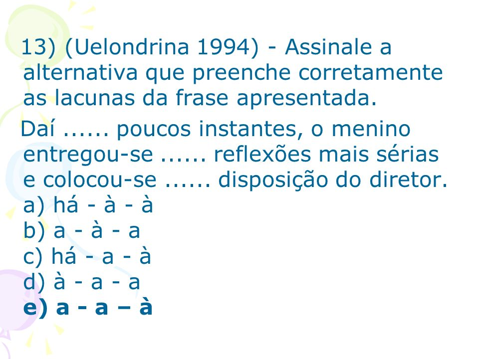 13) (Uelondrina 1994) - Assinale a alternativa que preenche corretamente as lacunas da frase apresentada.