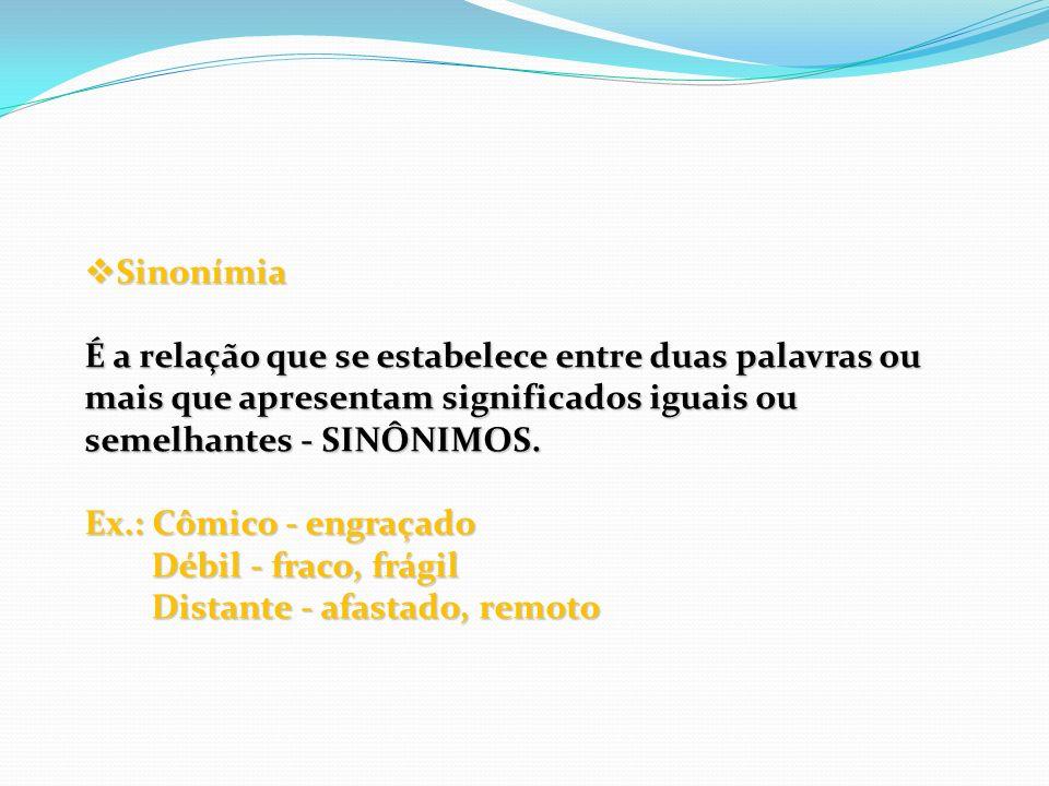 Sinonímia É a relação que se estabelece entre duas palavras ou mais que apresentam significados iguais ou semelhantes - SINÔNIMOS.