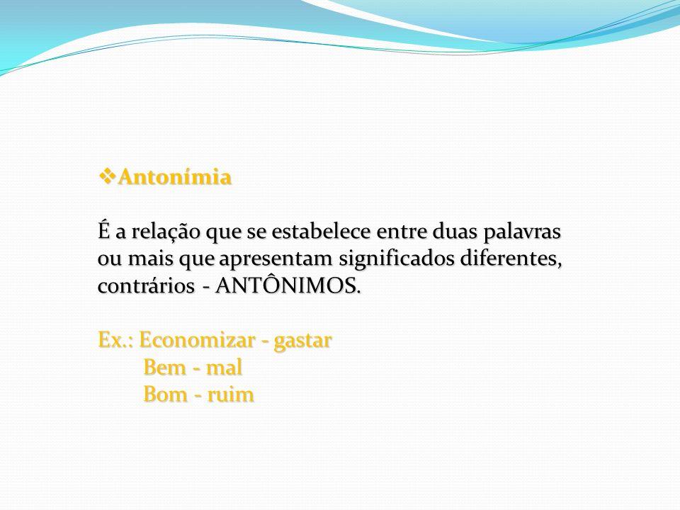 Antonímia É a relação que se estabelece entre duas palavras ou mais que apresentam significados diferentes, contrários - ANTÔNIMOS.