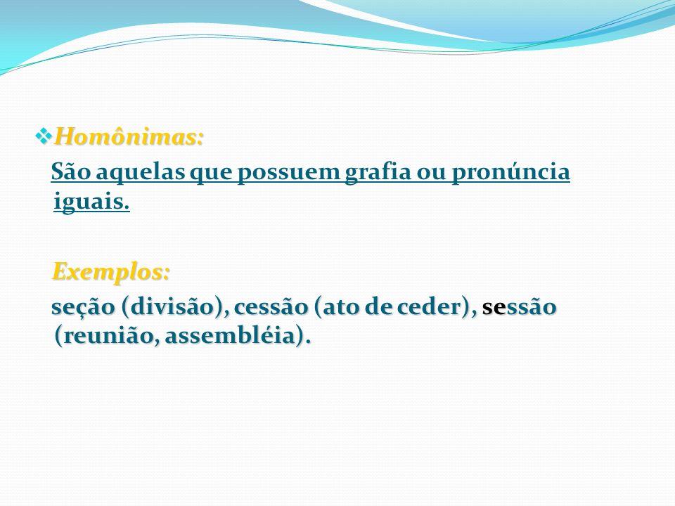 Homônimas: São aquelas que possuem grafia ou pronúncia iguais.