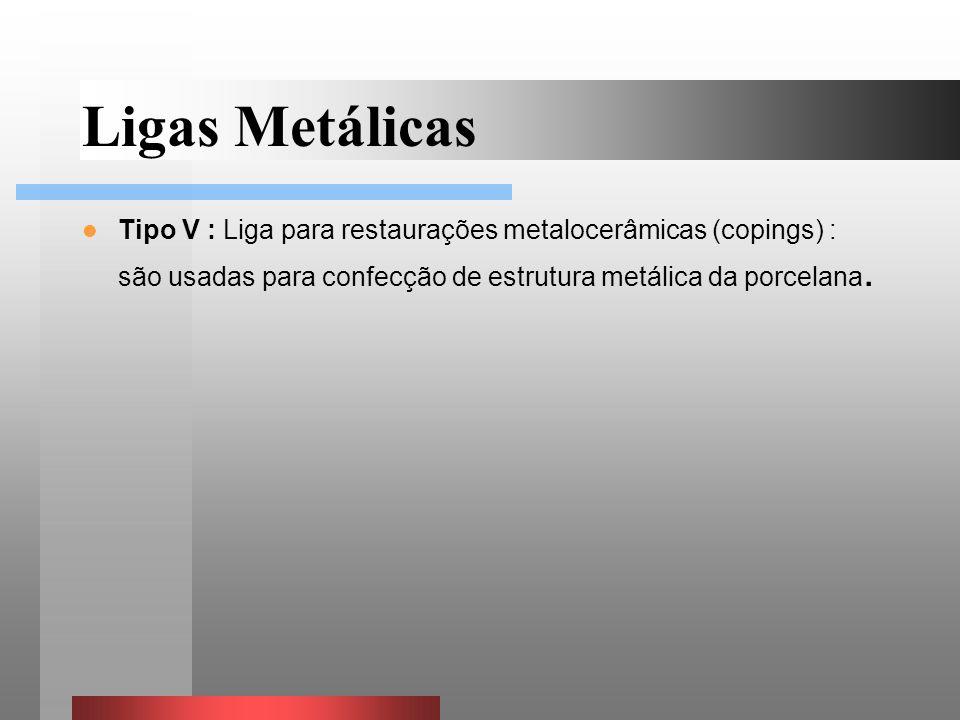 Ligas Metálicas Tipo V : Liga para restaurações metalocerâmicas (copings) : são usadas para confecção de estrutura metálica da porcelana.