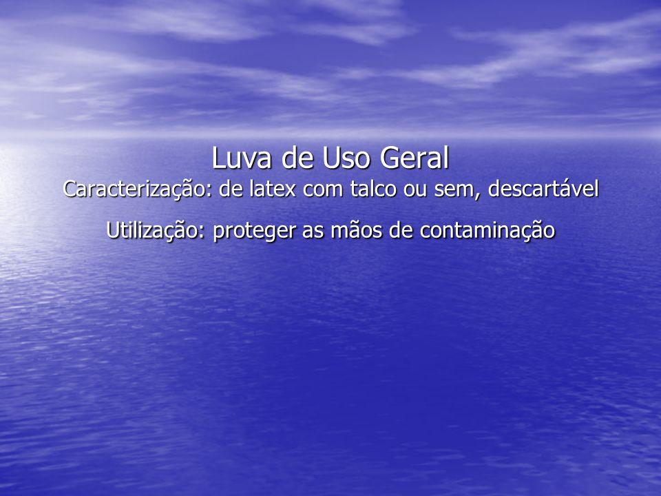 Luva de Uso Geral Caracterização: de latex com talco ou sem, descartável Utilização: proteger as mãos de contaminação