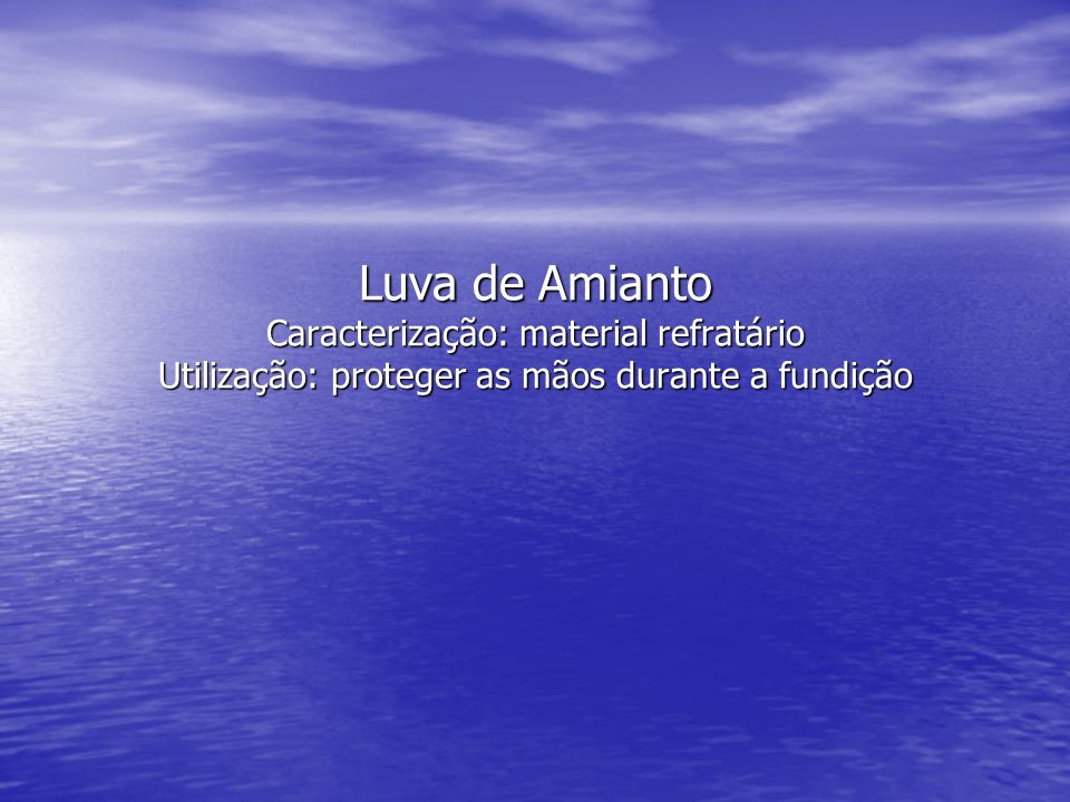 Luva de Amianto Caracterização: material refratário Utilização: proteger as mãos durante a fundição