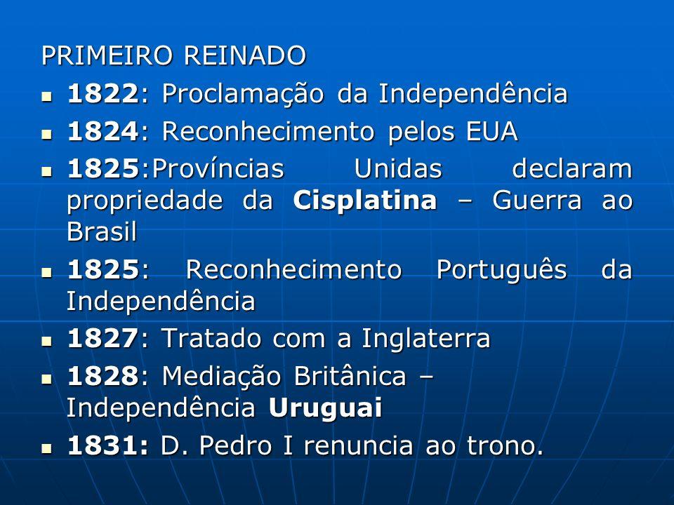 PRIMEIRO REINADO 1822: Proclamação da Independência. 1824: Reconhecimento pelos EUA.