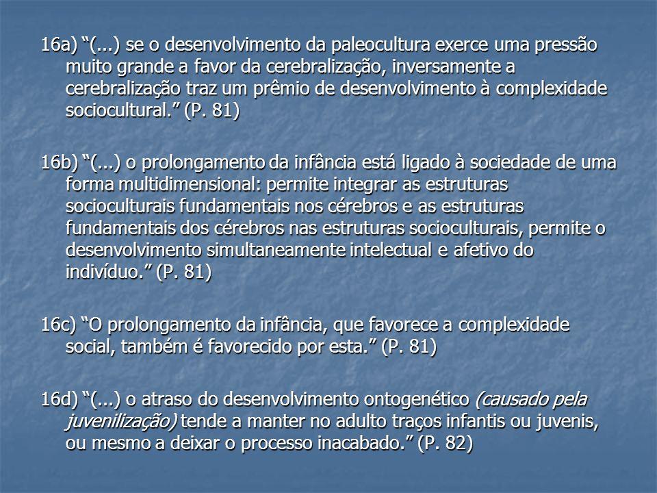 16a) (...) se o desenvolvimento da paleocultura exerce uma pressão muito grande a favor da cerebralização, inversamente a cerebralização traz um prêmio de desenvolvimento à complexidade sociocultural. (P. 81)