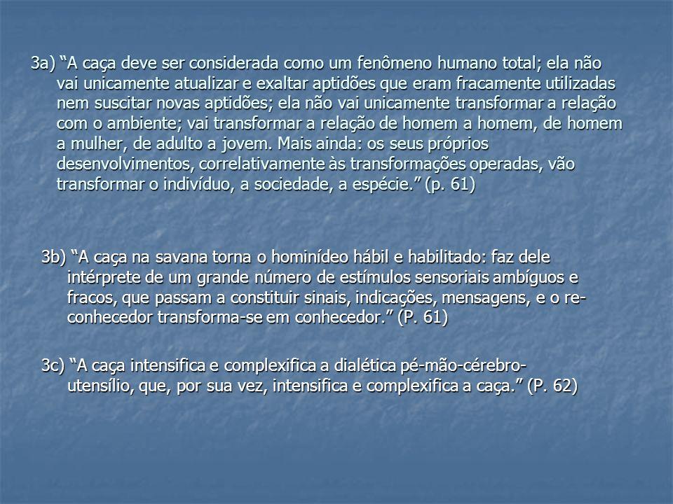 3a) A caça deve ser considerada como um fenômeno humano total; ela não vai unicamente atualizar e exaltar aptidões que eram fracamente utilizadas nem suscitar novas aptidões; ela não vai unicamente transformar a relação com o ambiente; vai transformar a relação de homem a homem, de homem a mulher, de adulto a jovem. Mais ainda: os seus próprios desenvolvimentos, correlativamente às transformações operadas, vão transformar o indivíduo, a sociedade, a espécie. (p. 61)