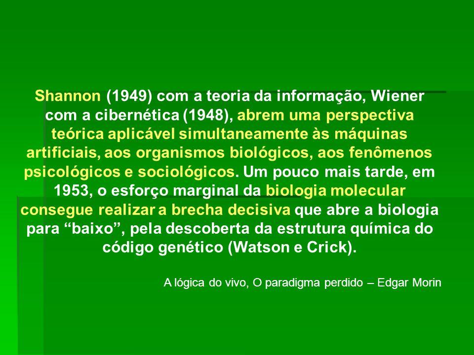 Shannon (1949) com a teoria da informação, Wiener com a cibernética (1948), abrem uma perspectiva teórica aplicável simultaneamente às máquinas artificiais, aos organismos biológicos, aos fenômenos psicológicos e sociológicos. Um pouco mais tarde, em 1953, o esforço marginal da biologia molecular consegue realizar a brecha decisiva que abre a biologia para baixo , pela descoberta da estrutura química do código genético (Watson e Crick).