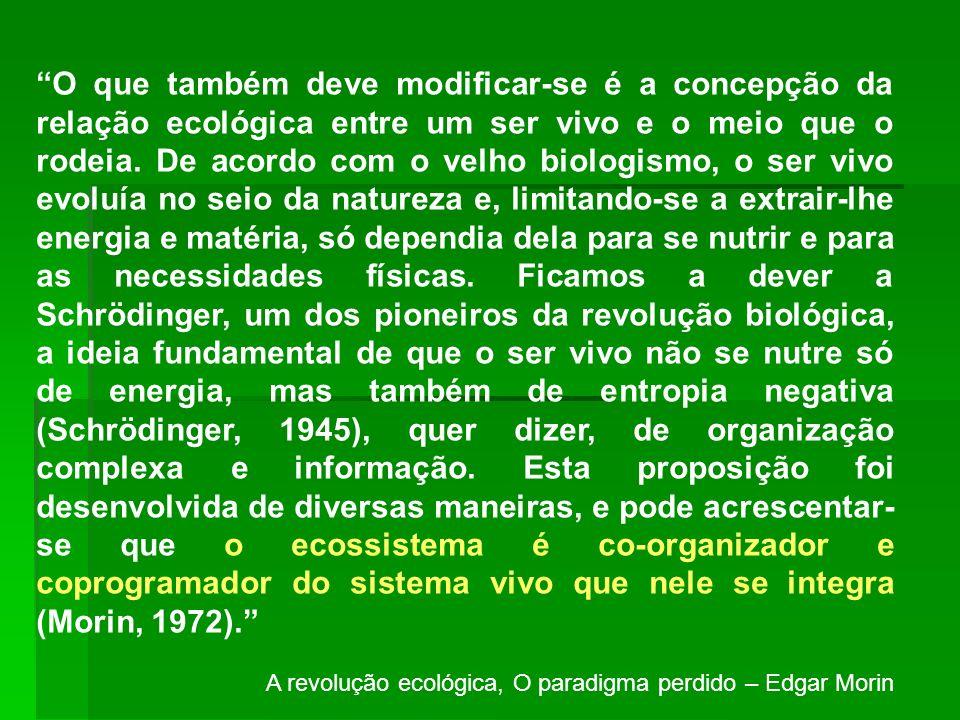 O que também deve modificar-se é a concepção da relação ecológica entre um ser vivo e o meio que o rodeia. De acordo com o velho biologismo, o ser vivo evoluía no seio da natureza e, limitando-se a extrair-lhe energia e matéria, só dependia dela para se nutrir e para as necessidades físicas. Ficamos a dever a Schrödinger, um dos pioneiros da revolução biológica, a ideia fundamental de que o ser vivo não se nutre só de energia, mas também de entropia negativa (Schrödinger, 1945), quer dizer, de organização complexa e informação. Esta proposição foi desenvolvida de diversas maneiras, e pode acrescentar-se que o ecossistema é co-organizador e coprogramador do sistema vivo que nele se integra (Morin, 1972).