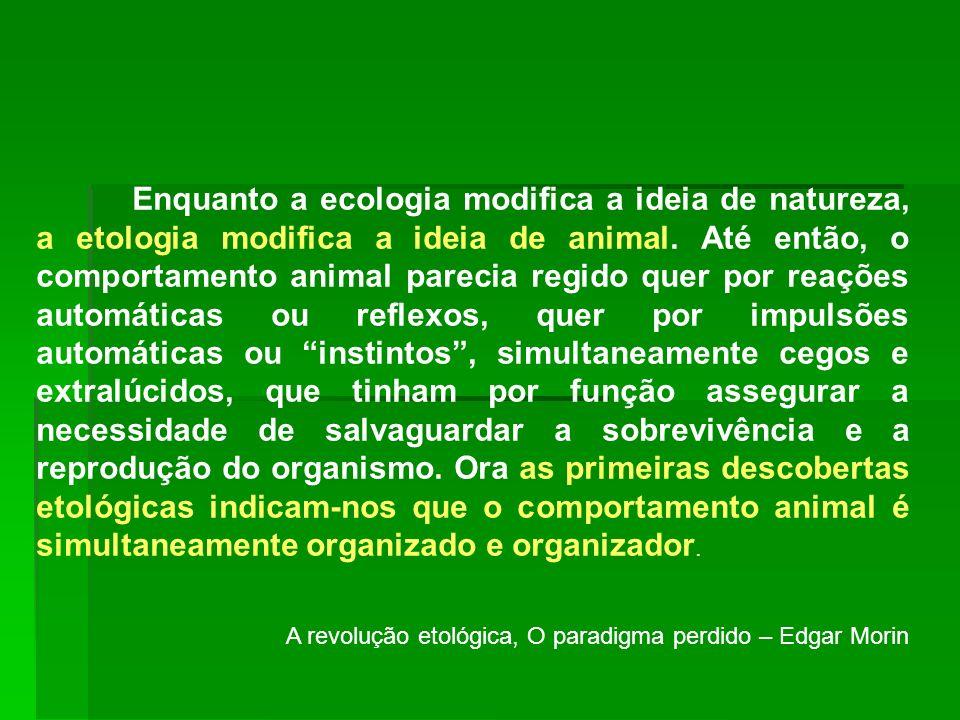 Enquanto a ecologia modifica a ideia de natureza, a etologia modifica a ideia de animal. Até então, o comportamento animal parecia regido quer por reações automáticas ou reflexos, quer por impulsões automáticas ou instintos , simultaneamente cegos e extralúcidos, que tinham por função assegurar a necessidade de salvaguardar a sobrevivência e a reprodução do organismo. Ora as primeiras descobertas etológicas indicam-nos que o comportamento animal é simultaneamente organizado e organizador.