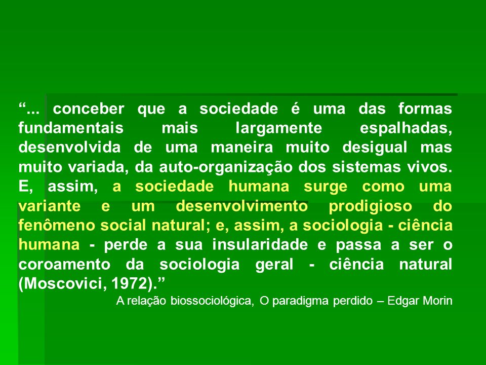 ... conceber que a sociedade é uma das formas fundamentais mais largamente espalhadas, desenvolvida de uma maneira muito desigual mas muito variada, da auto-organização dos sistemas vivos. E, assim, a sociedade humana surge como uma variante e um desenvolvimento prodigioso do fenômeno social natural; e, assim, a sociologia - ciência humana - perde a sua insularidade e passa a ser o coroamento da sociologia geral - ciência natural (Moscovici, 1972).