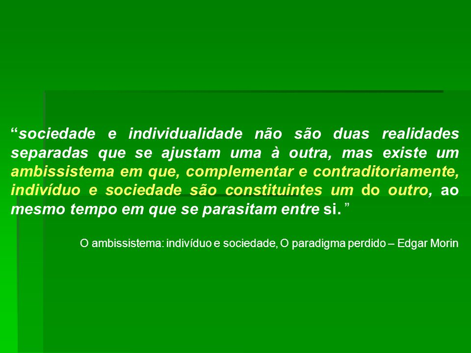 sociedade e individualidade não são duas realidades separadas que se ajustam uma à outra, mas existe um ambissistema em que, complementar e contraditoriamente, indivíduo e sociedade são constituintes um do outro, ao mesmo tempo em que se parasitam entre si.