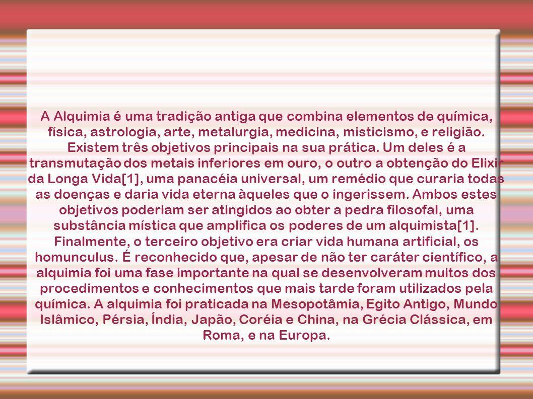 A Alquimia é uma tradição antiga que combina elementos de química, física, astrologia, arte, metalurgia, medicina, misticismo, e religião.