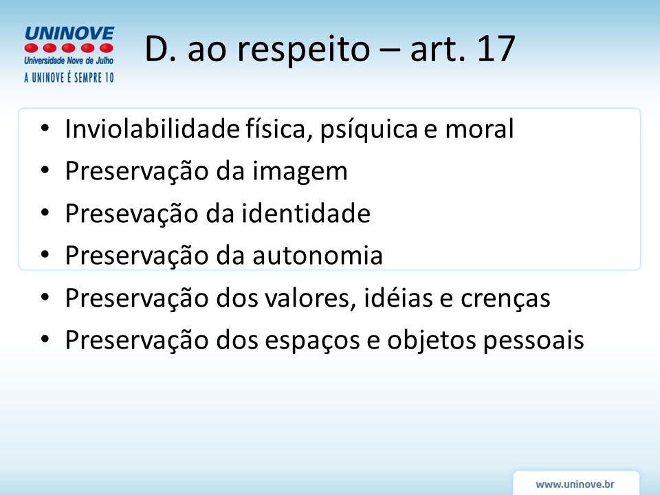 D. ao respeito – art. 17 Inviolabilidade física, psíquica e moral