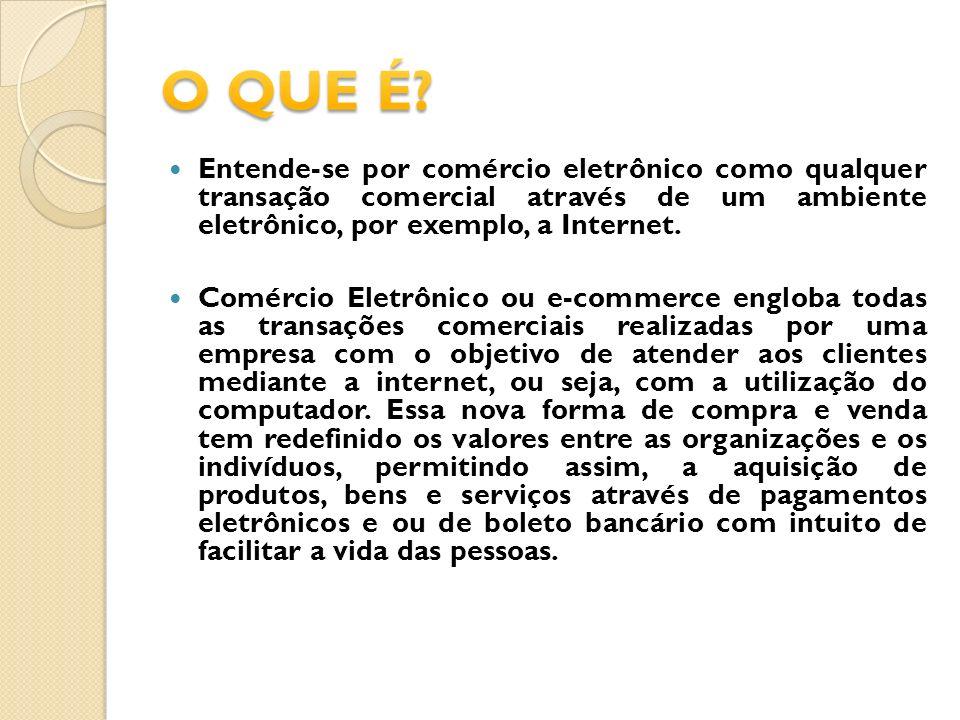 O QUE É Entende-se por comércio eletrônico como qualquer transação comercial através de um ambiente eletrônico, por exemplo, a Internet.
