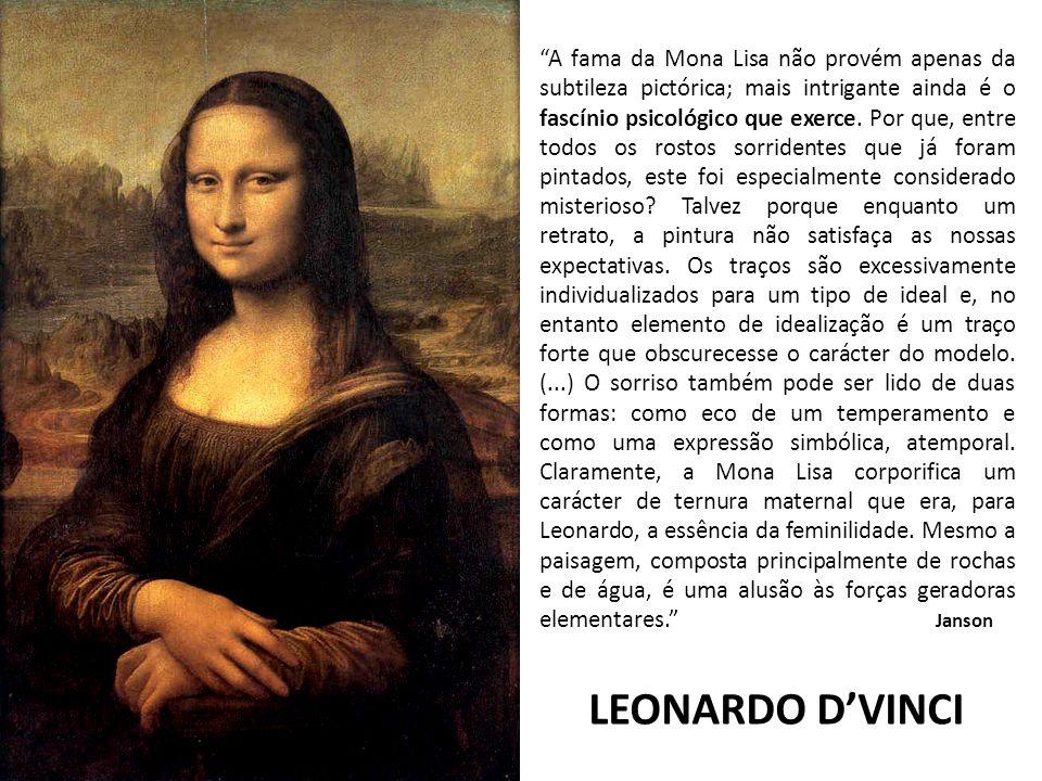 A fama da Mona Lisa não provém apenas da subtileza pictórica; mais intrigante ainda é o fascínio psicológico que exerce. Por que, entre todos os rostos sorridentes que já foram pintados, este foi especialmente considerado misterioso Talvez porque enquanto um retrato, a pintura não satisfaça as nossas expectativas. Os traços são excessivamente individualizados para um tipo de ideal e, no entanto elemento de idealização é um traço forte que obscurecesse o carácter do modelo. (...) O sorriso também pode ser lido de duas formas: como eco de um temperamento e como uma expressão simbólica, atemporal. Claramente, a Mona Lisa corporifica um carácter de ternura maternal que era, para Leonardo, a essência da feminilidade. Mesmo a paisagem, composta principalmente de rochas e de água, é uma alusão às forças geradoras elementares. Janson