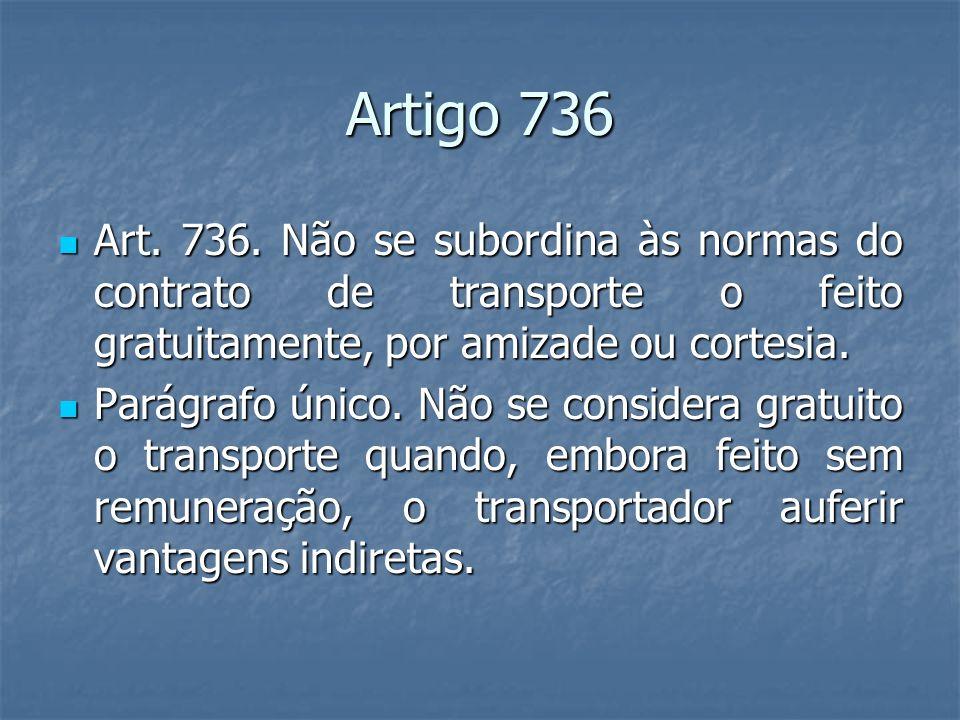 Artigo 736Art. 736. Não se subordina às normas do contrato de transporte o feito gratuitamente, por amizade ou cortesia.
