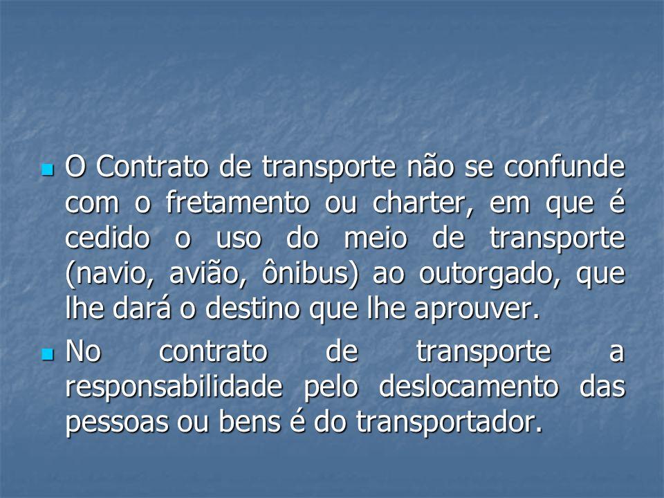 O Contrato de transporte não se confunde com o fretamento ou charter, em que é cedido o uso do meio de transporte (navio, avião, ônibus) ao outorgado, que lhe dará o destino que lhe aprouver.