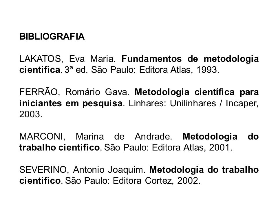 BIBLIOGRAFIA LAKATOS, Eva Maria. Fundamentos de metodologia cientifica. 3ª ed. São Paulo: Editora Atlas, 1993.