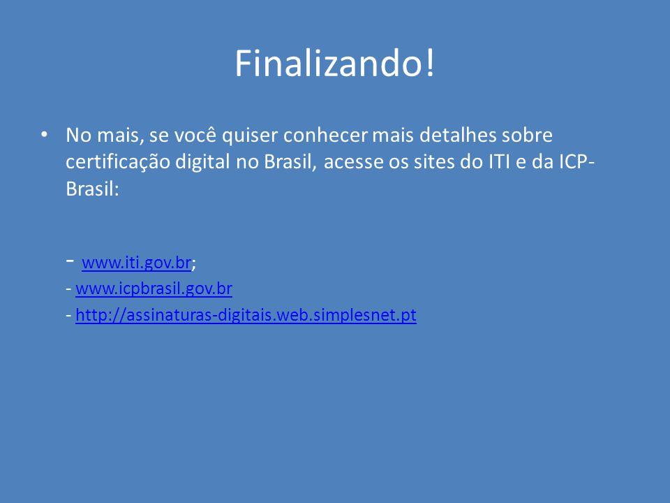 Finalizando! - www.iti.gov.br; - www.icpbrasil.gov.br