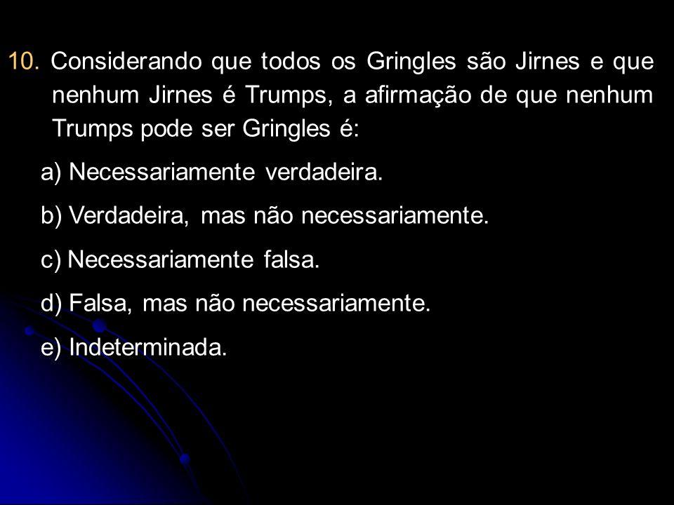 10. Considerando que todos os Gringles são Jirnes e que nenhum Jirnes é Trumps, a afirmação de que nenhum Trumps pode ser Gringles é: