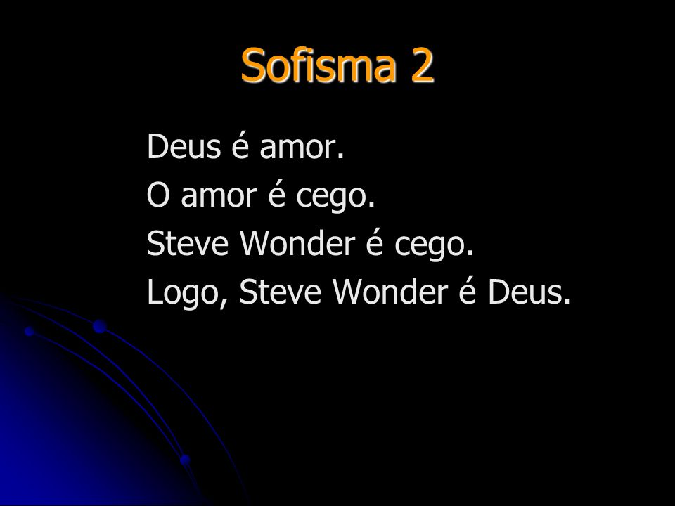 Sofisma 2 Deus é amor. O amor é cego. Steve Wonder é cego. Logo, Steve Wonder é Deus.