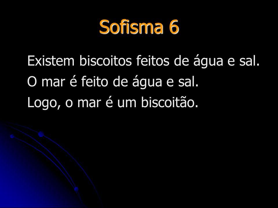 Sofisma 6 Existem biscoitos feitos de água e sal. O mar é feito de água e sal.